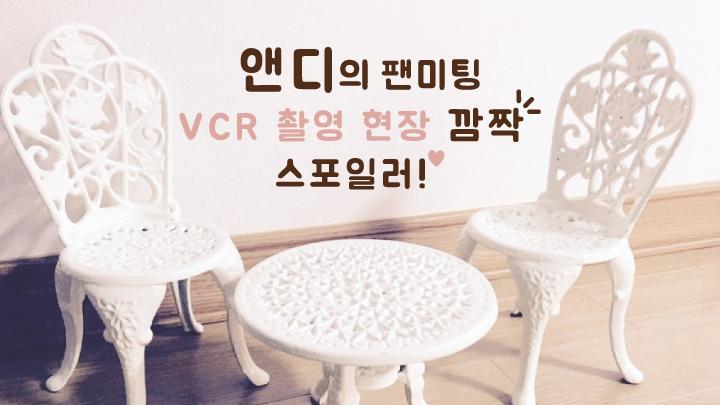 앤디의 팬미팅 VCR 촬영 현장 깜짝 스포일러!