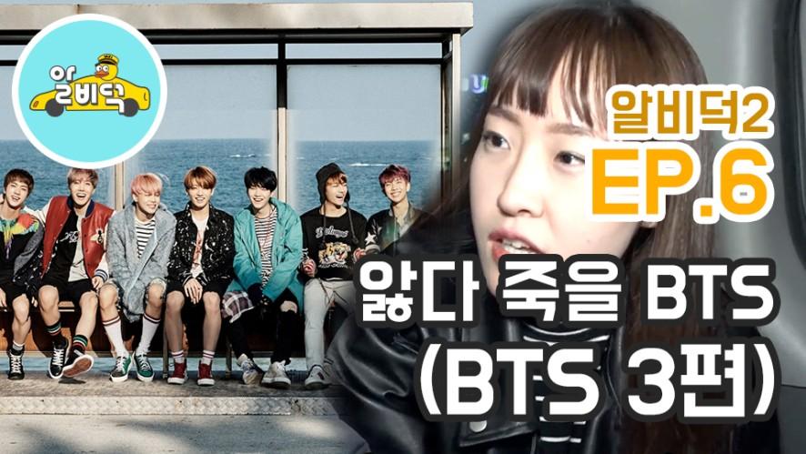 [알비덕 2 덕질드라이브] EP.7 앓다 죽을 BTS (BTS③편)