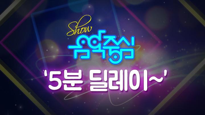 쇼! 음악중심 '5분 딜레이~' Show! Music core
