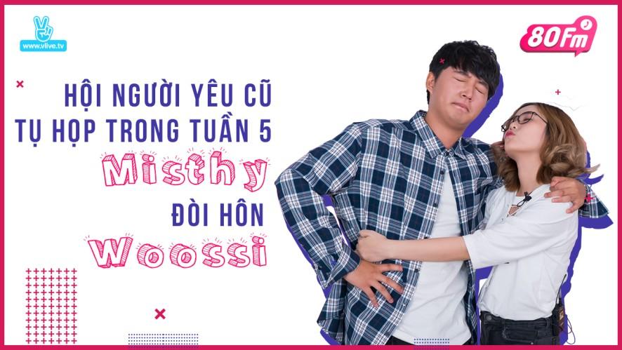 80FM Tập 05 - Hội người yêu cũ tụ họp trong tuần 5, Misthy đòi hôn Woossi