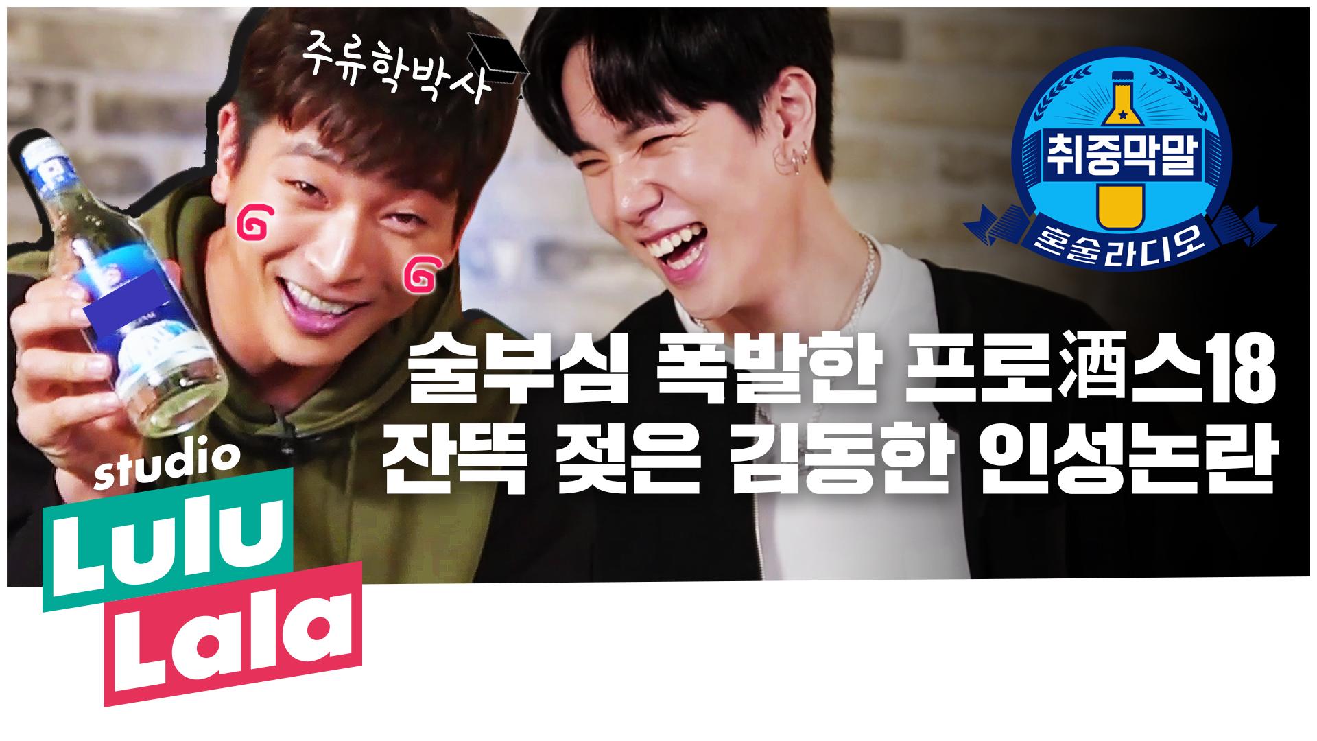 [취중막말] ep.4 술부심 폭발한 프로酒스18 잔뜩 젖은 김동한 인성논란
