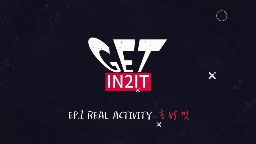 GET IN2IT_EP.2 REAL ACTIVITY 흥 VS 멋