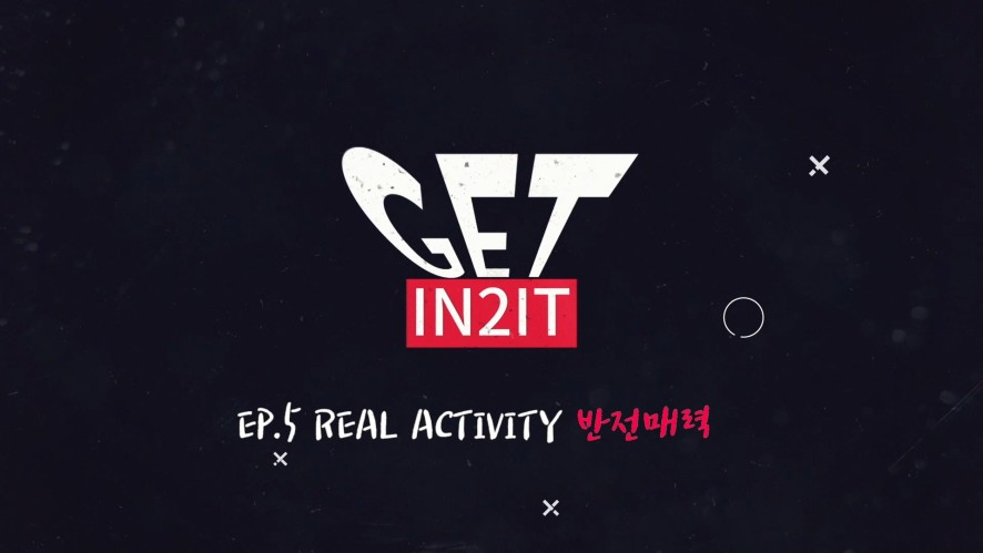 GET IN2IT_EP.5 REAL ACTIVITY 반전매력