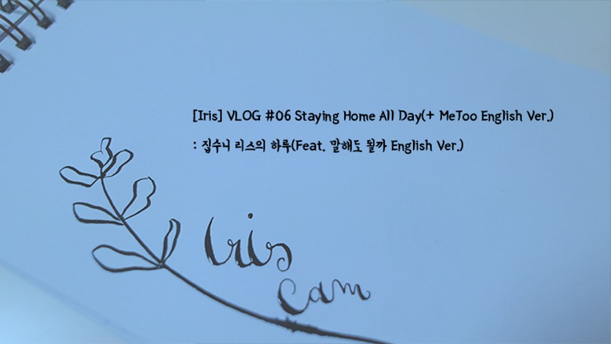 [Iris] VLOG #06 Staying Home All Day(+ MeToo English Ver.) : 집수니 리스의 하루(Feat. 말해도 될까 English Ver.)