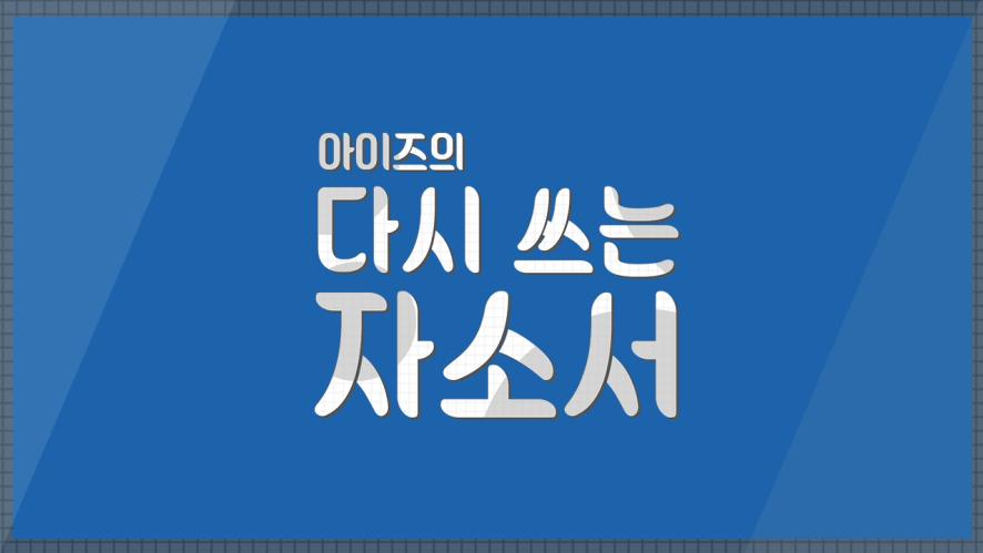 [1stZ] 아이즈의 다시 쓰는 자소서 : 지후