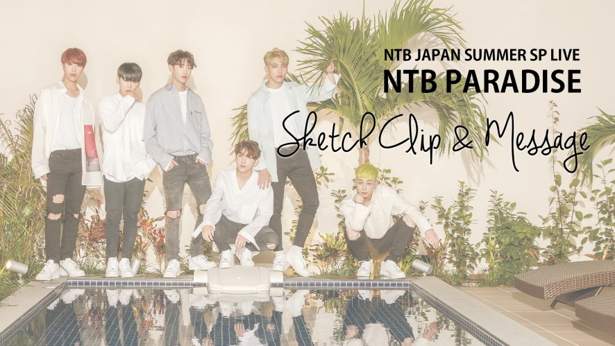 NTB(엔티비) JAPAN SUMMER SP LIVE [NTB PARADISE] Sketch Clip + Message(현장스케치+메세지)