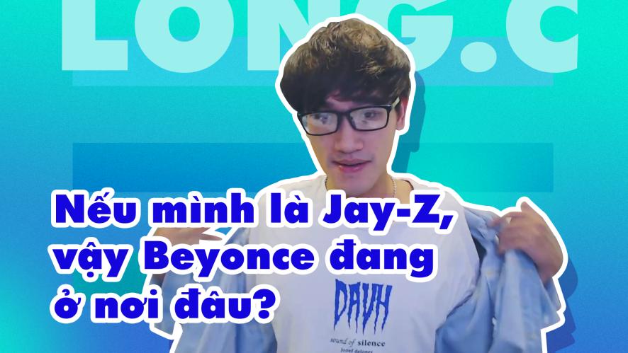 LONG.C | Nếu mình là Jay-Z, vậy Beyonce đang ở nơi đâu?