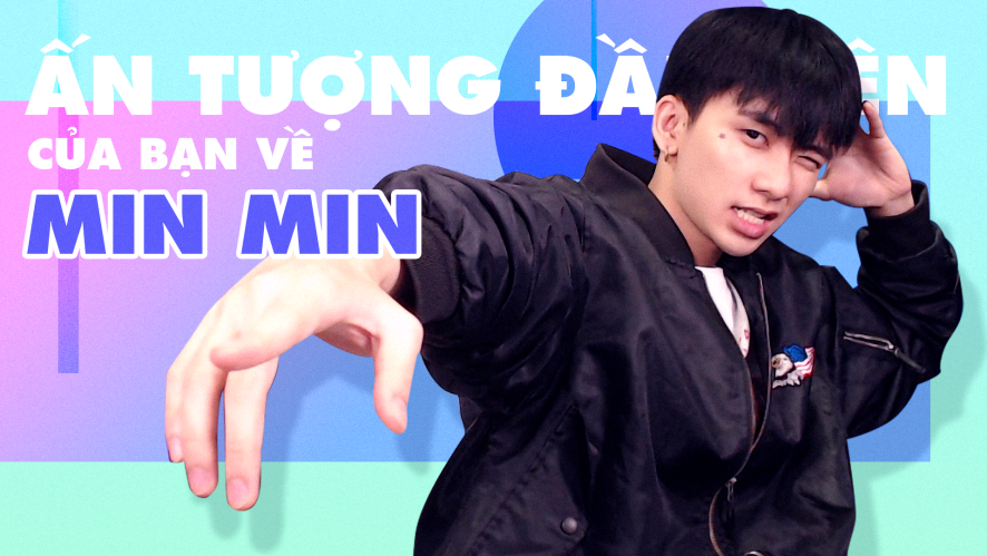 MIN MIN | Ấn tượng đầu tiên của bạn về Min Min