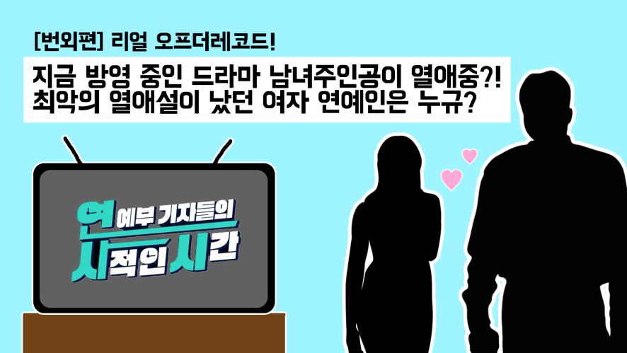 [번외편] 리얼 오프더레코드! 지금 방영 중인 드라마 남녀 주인공이 열애중? 최악의 열애설이 났던 여자 연예인은 누규?