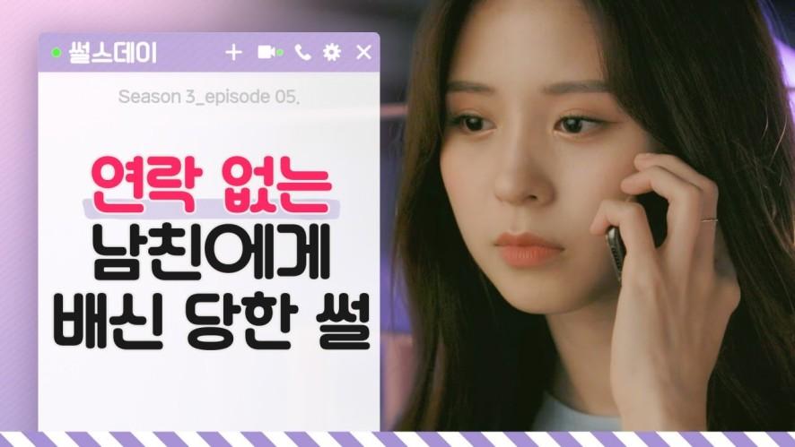[썰스데이 시즌 3] EP.05 - 연락 없는 남친에게 배신 당한 썰