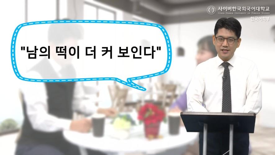 [Tục ngữ Hàn Quốc] Ep 6. <남의 떡이 더 커 보인다>. 출처: 사이버한국외국어대학교