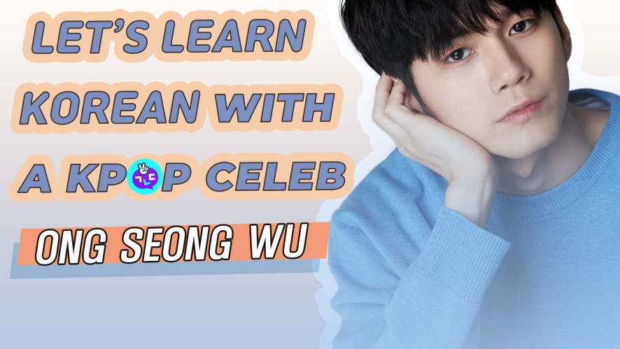 Learn Korean with a Kpop Celeb, Ong Seong-Wu! 옹성우와 함께 한국어를 배워요!