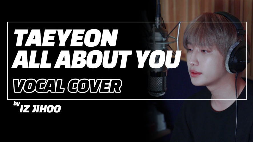 [IZ] Special Clip : TAEYEON - ALL ABOUT YOU VOCAL COVER by JIHOO