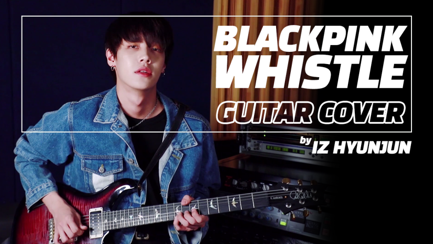 [IZ] Special Clip : BLACKPINK - WHISTLE GUITAR COVER by HYUNJUN