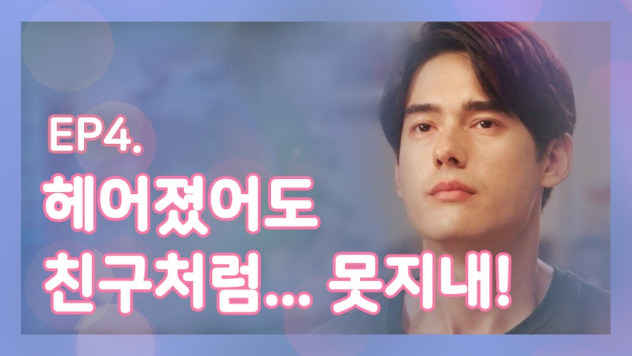 Mon Chouchou Global house Ep4. [Being friends after a breakup... Is impossible!]