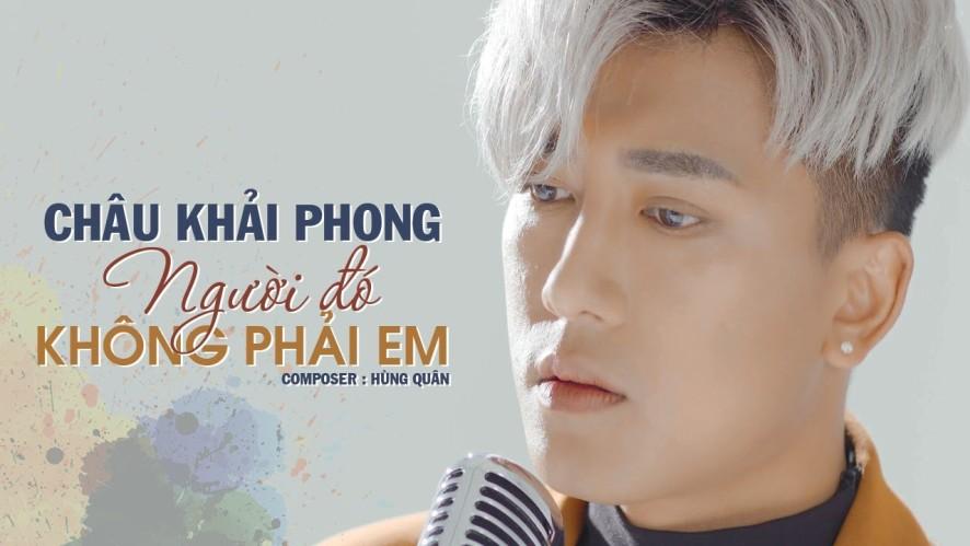 Người Đó Không Phải Em - Châu Khải Phong [Official Music Video]