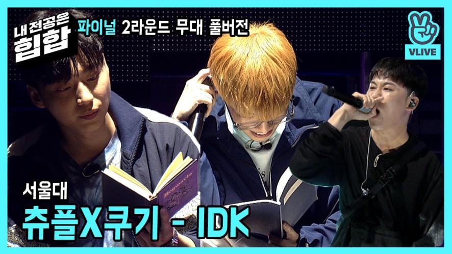 [풀버전] 파이널2R 서울대 트리플에이치X쿠기 - IDK