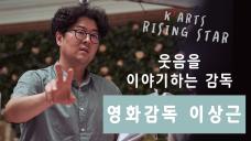 웃음을 이야기하는 감독-이상근 감독 인터뷰  /  <K-Arts Rising Star>