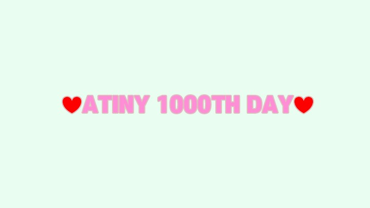 ❤ATINY 1000TH DAY❤