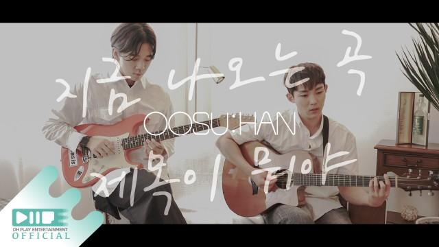 OOSU:HAN (우수한) - 지금 나오는 곡 제목이 뭐야 OFFICIAL M/V